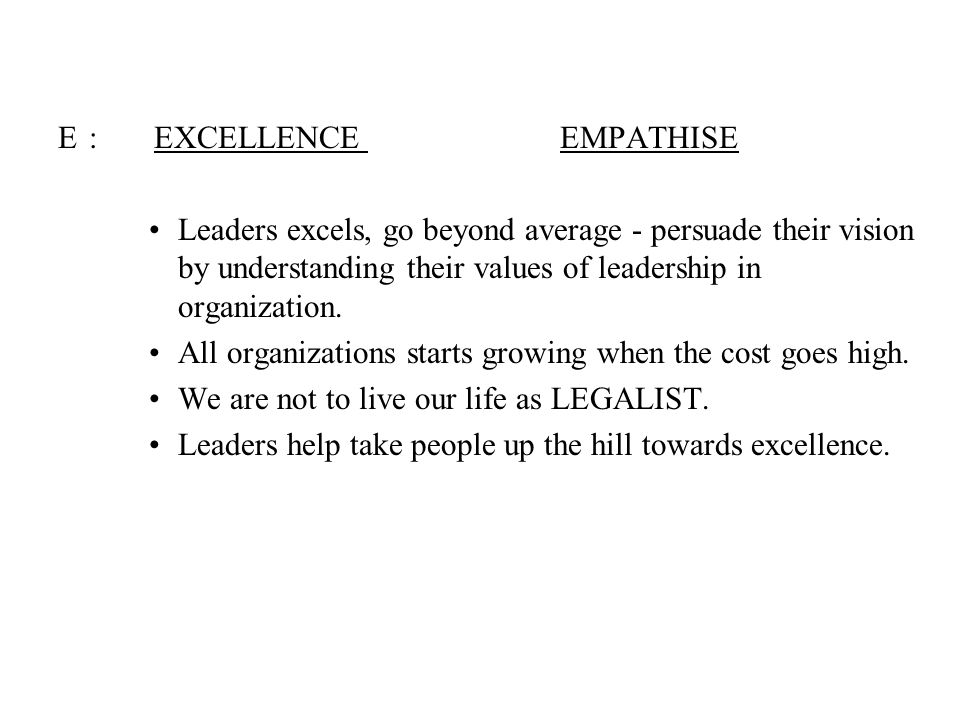 E:EXCELLENCE EMPATHISE Leaders excels, go beyond average - persuade their vision by understanding their values of leadership in organization. All orga