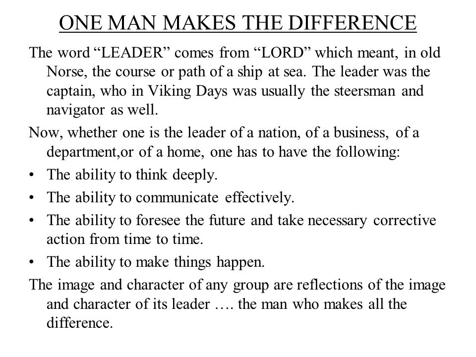 ONE MAN MAKES THE DIFFERENCE The word LEADER comes from LORD which meant, in old Norse, the course or path of a ship at sea.