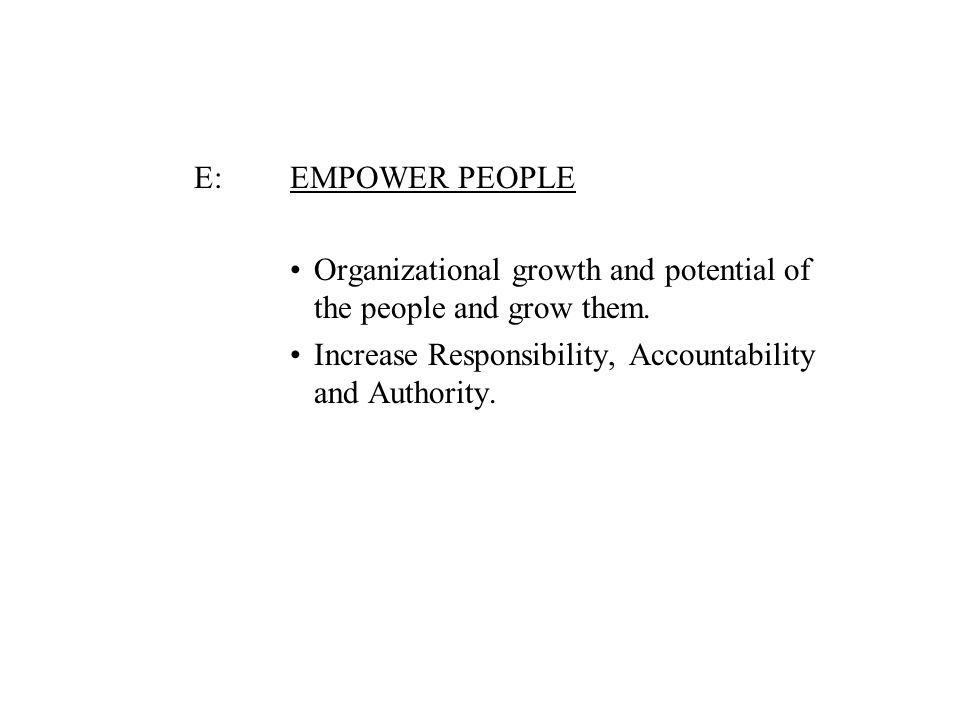 E: EMPOWER PEOPLE Organizational growth and potential of the people and grow them. Increase Responsibility, Accountability and Authority.