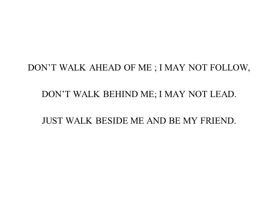 DON'T WALK AHEAD OF ME ; I MAY NOT FOLLOW, DON'T WALK BEHIND ME; I MAY NOT LEAD. JUST WALK BESIDE ME AND BE MY FRIEND.