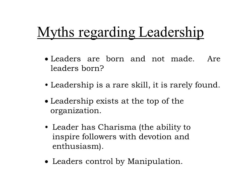 Myths regarding Leadership  Leaders are born and not made. Are leaders born? Leadership is a rare skill, it is rarely found.  Leadership exists at t
