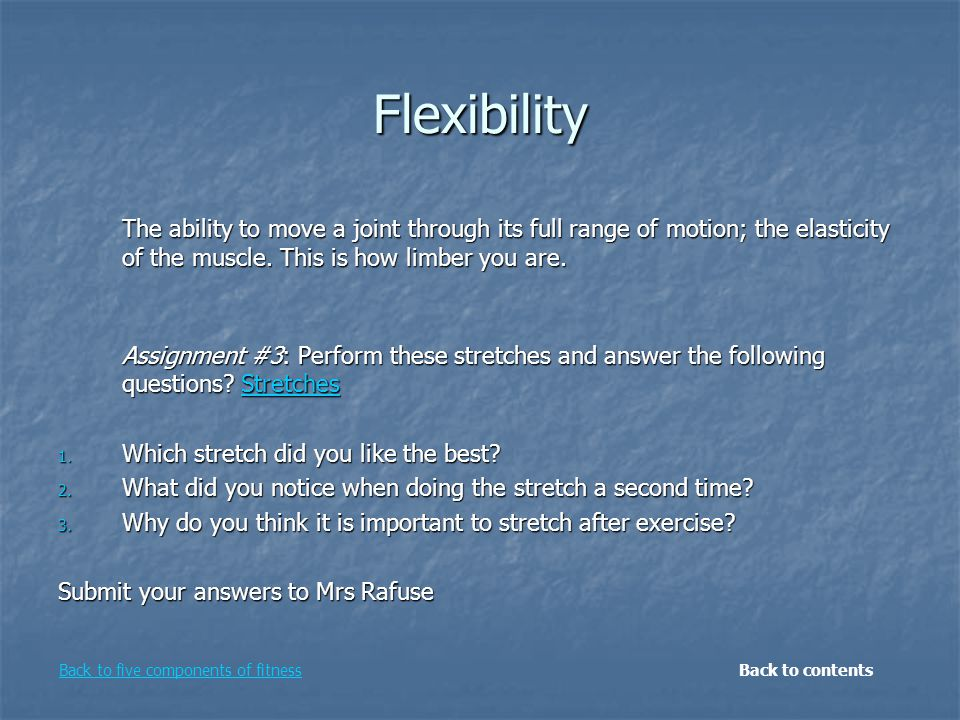 Flexibility The ability to move a joint through its full range of motion; the elasticity of the muscle.