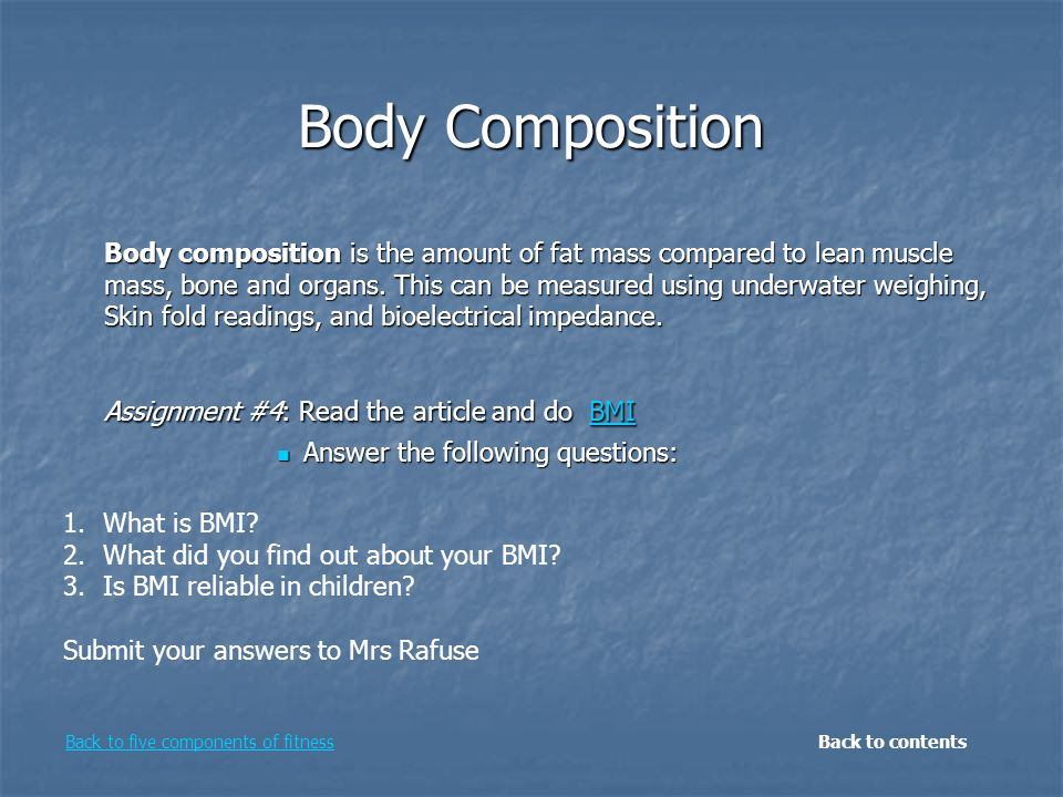 Body Composition Body composition is the amount of fat mass compared to lean muscle mass, bone and organs. This can be measured using underwater weigh