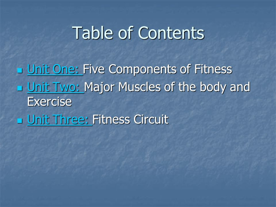 Table of Contents Unit One: Five Components of Fitness Unit One: Five Components of Fitness Unit One: Unit One: Unit Two: Major Muscles of the body and Exercise Unit Two: Major Muscles of the body and Exercise Unit Two: Unit Two: Unit Three: Fitness Circuit Unit Three: Fitness Circuit Unit Three: Unit Three: