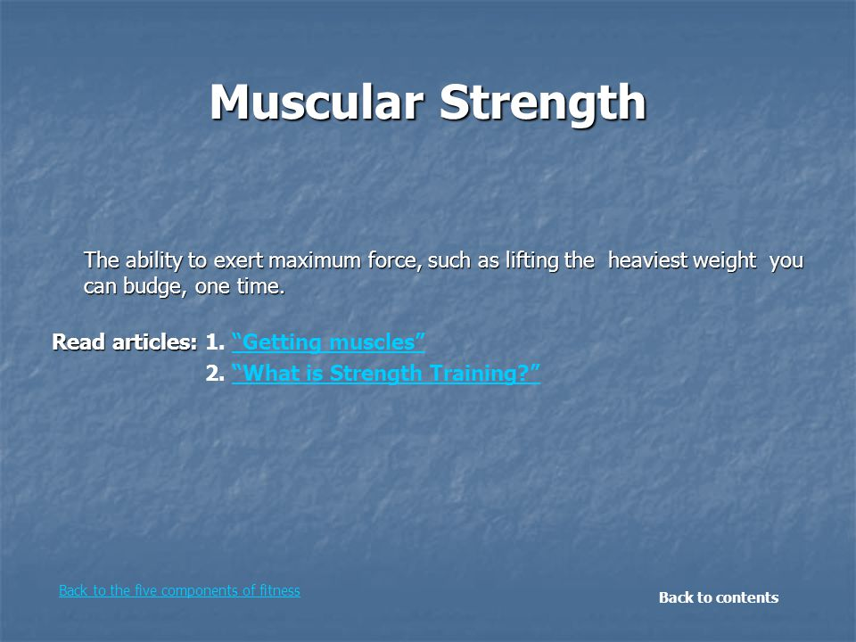"""Muscular Strength The ability to exert maximum force, such as lifting the heaviest weight you can budge, one time. Read articles: Read articles: 1. """"G"""