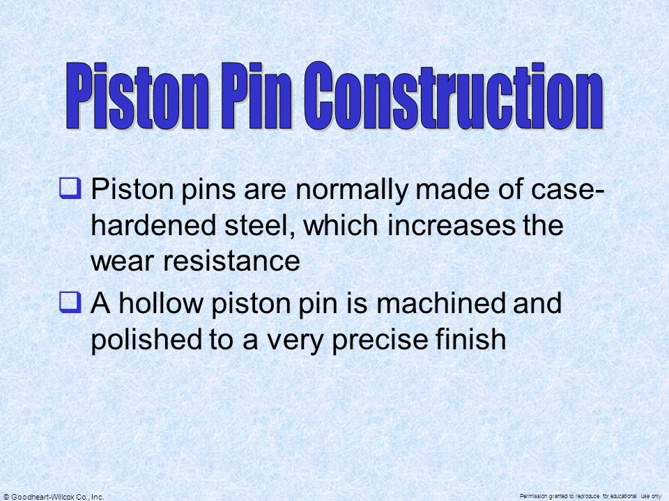 © Goodheart-Willcox Co., Inc. Permission granted to reproduce for educational use only  Piston pins are normally made of case- hardened steel, which