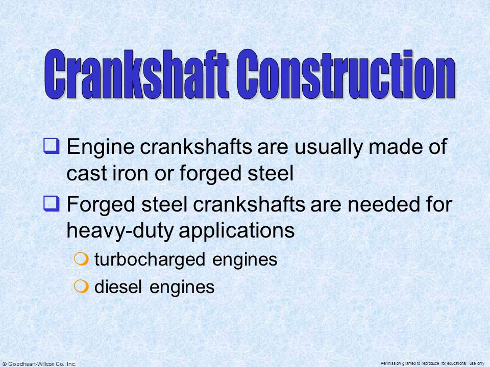 © Goodheart-Willcox Co., Inc. Permission granted to reproduce for educational use only  Engine crankshafts are usually made of cast iron or forged st