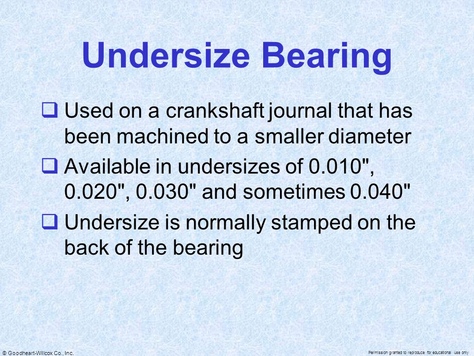 © Goodheart-Willcox Co., Inc. Permission granted to reproduce for educational use only Undersize Bearing  Used on a crankshaft journal that has been