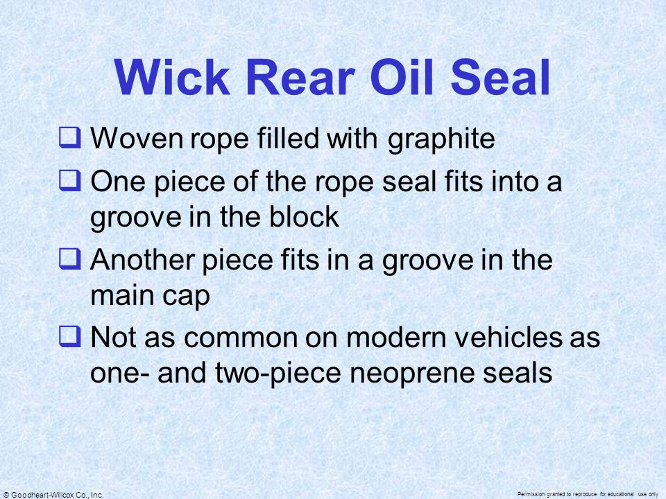© Goodheart-Willcox Co., Inc. Permission granted to reproduce for educational use only Wick Rear Oil Seal  Woven rope filled with graphite  One piec