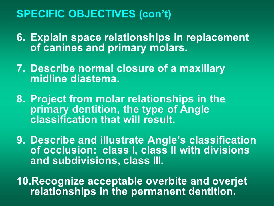 SPECIFIC OBJECTIVES (con't) 6.Explain space relationships in replacement of canines and primary molars.