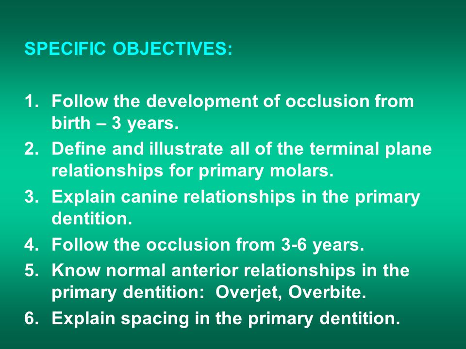 SPECIFIC OBJECTIVES: 1.Follow the development of occlusion from birth – 3 years.