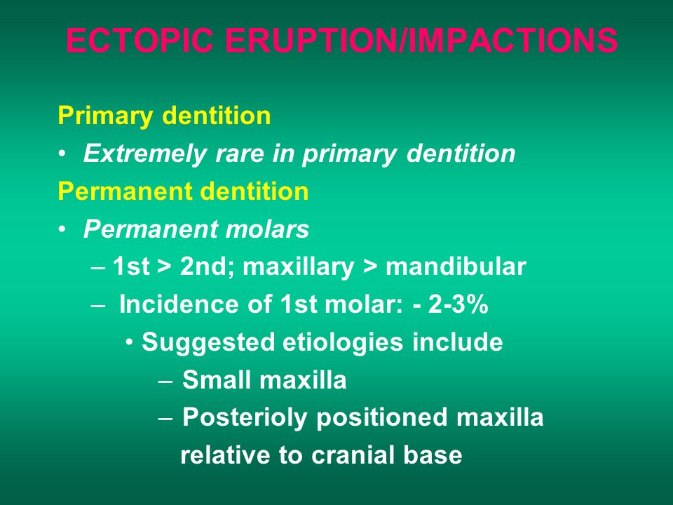 ECTOPIC ERUPTION/IMPACTIONS Primary dentition Extremely rare in primary dentition Permanent dentition Permanent molars –1st > 2nd; maxillary > mandibular – Incidence of 1st molar: - 2-3% Suggested etiologies include – Small maxilla – Posterioly positioned maxilla relative to cranial base