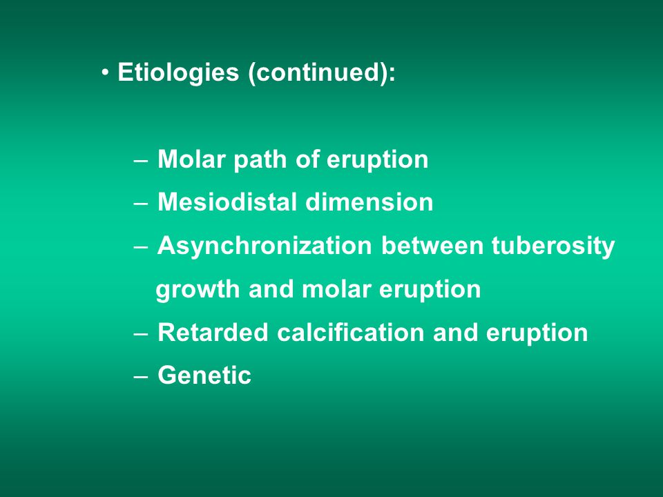 Etiologies (continued): – Molar path of eruption – Mesiodistal dimension – Asynchronization between tuberosity growth and molar eruption – Retarded calcification and eruption – Genetic