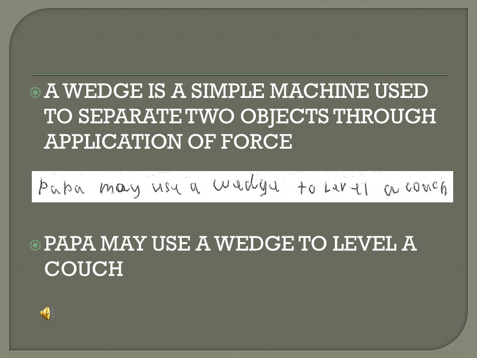  A WEDGE IS A SIMPLE MACHINE USED TO SEPARATE TWO OBJECTS THROUGH APPLICATION OF FORCE  PAPA MAY USE A WEDGE TO LEVEL A COUCH