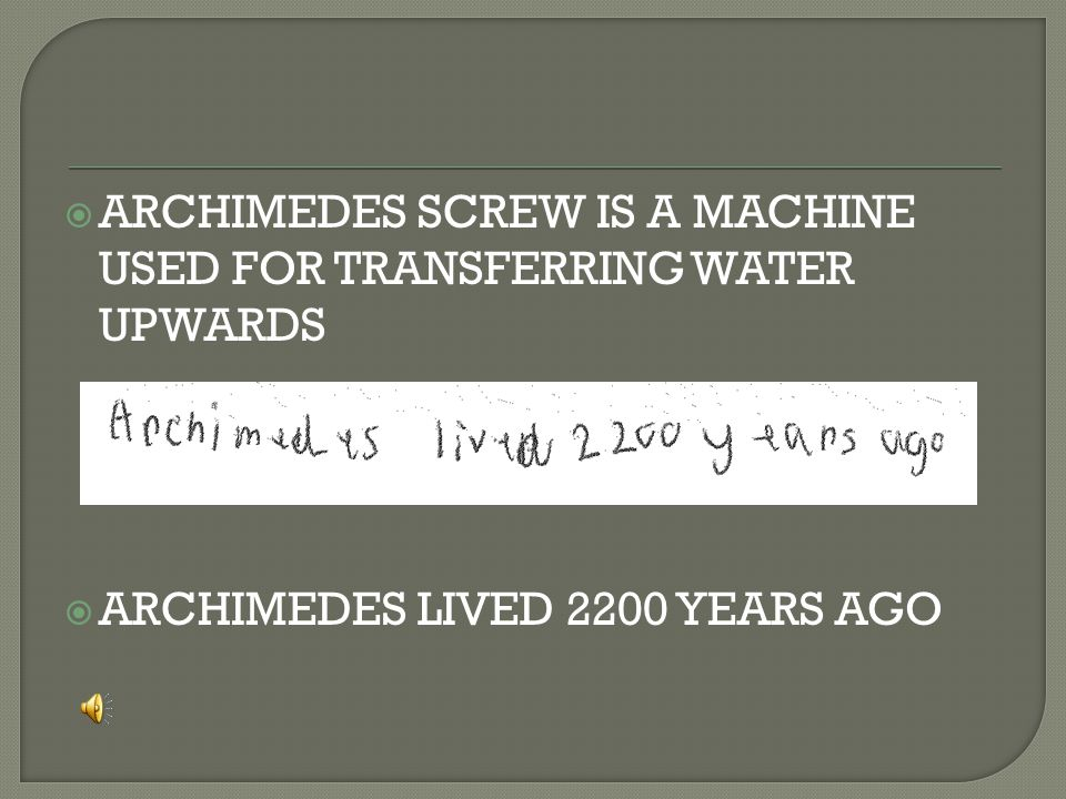  ARCHIMEDES SCREW IS A MACHINE USED FOR TRANSFERRING WATER UPWARDS  ARCHIMEDES LIVED 2200 YEARS AGO