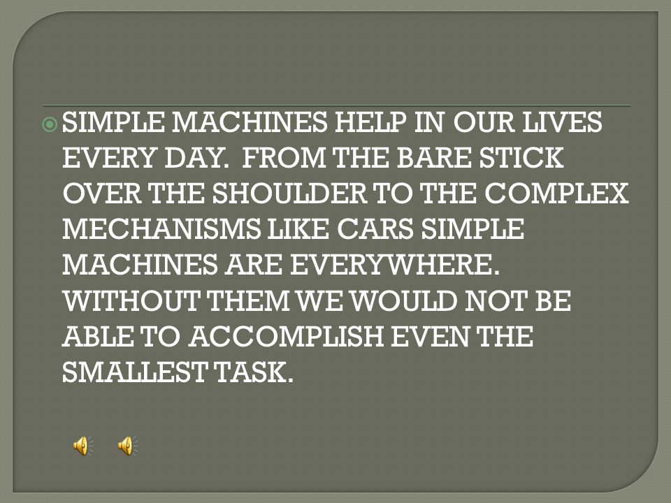  SIMPLE MACHINES HELP IN OUR LIVES EVERY DAY. FROM THE BARE STICK OVER THE SHOULDER TO THE COMPLEX MECHANISMS LIKE CARS SIMPLE MACHINES ARE EVERYWHER
