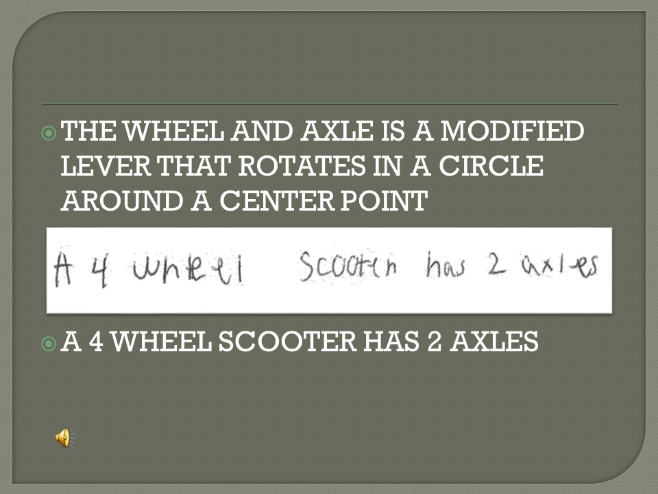  THE WHEEL AND AXLE IS A MODIFIED LEVER THAT ROTATES IN A CIRCLE AROUND A CENTER POINT  A 4 WHEEL SCOOTER HAS 2 AXLES
