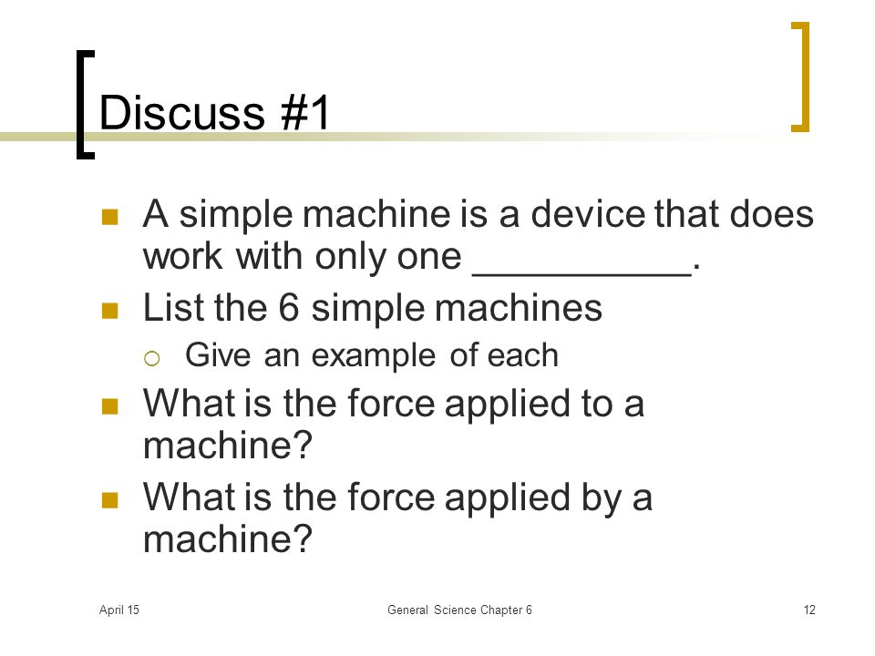 April 15General Science Chapter 612 Discuss #1 A simple machine is a device that does work with only one __________. List the 6 simple machines  Give