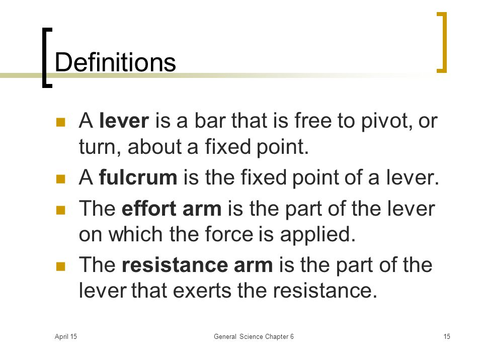 April 15General Science Chapter 615 Definitions A lever is a bar that is free to pivot, or turn, about a fixed point. A fulcrum is the fixed point of