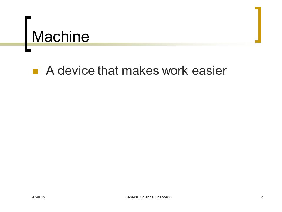 April 15General Science Chapter 62 Machine A device that makes work easier
