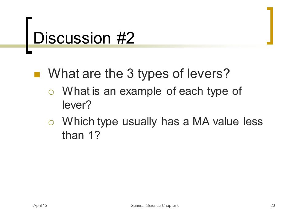April 15General Science Chapter 623 Discussion #2 What are the 3 types of levers?  What is an example of each type of lever?  Which type usually has