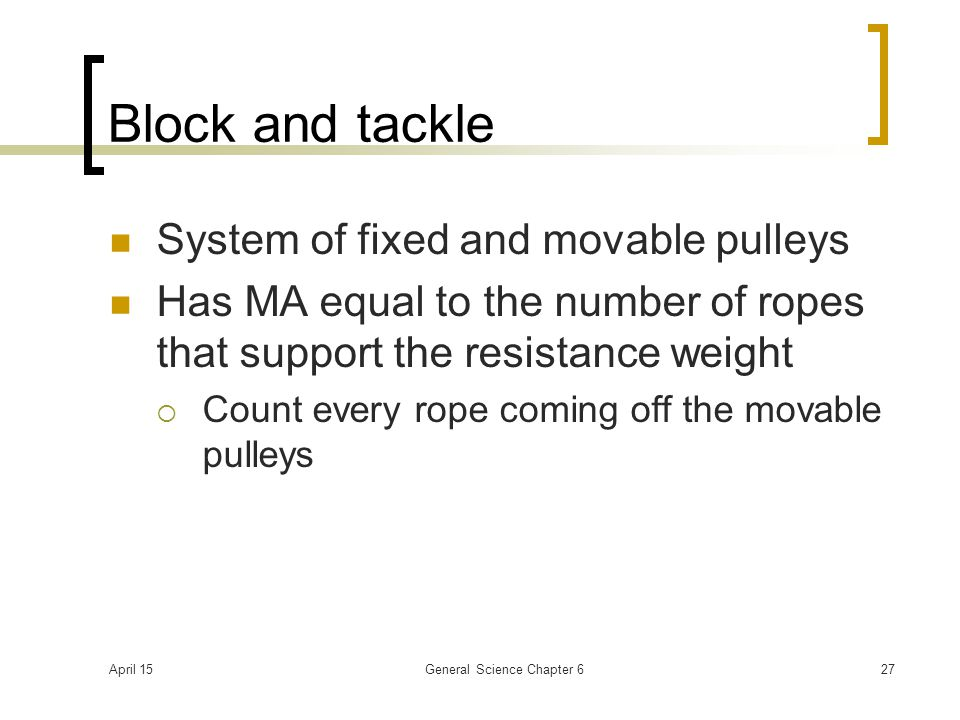 April 15General Science Chapter 627 Block and tackle System of fixed and movable pulleys Has MA equal to the number of ropes that support the resistan