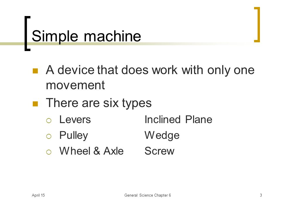 April 15General Science Chapter 63 Simple machine A device that does work with only one movement There are six types  LeversInclined Plane  PulleyWedge  Wheel & AxleScrew