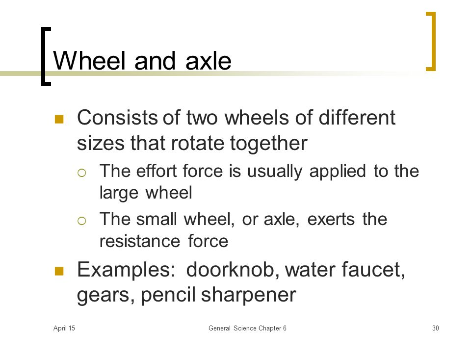 April 15General Science Chapter 630 Wheel and axle Consists of two wheels of different sizes that rotate together  The effort force is usually applie