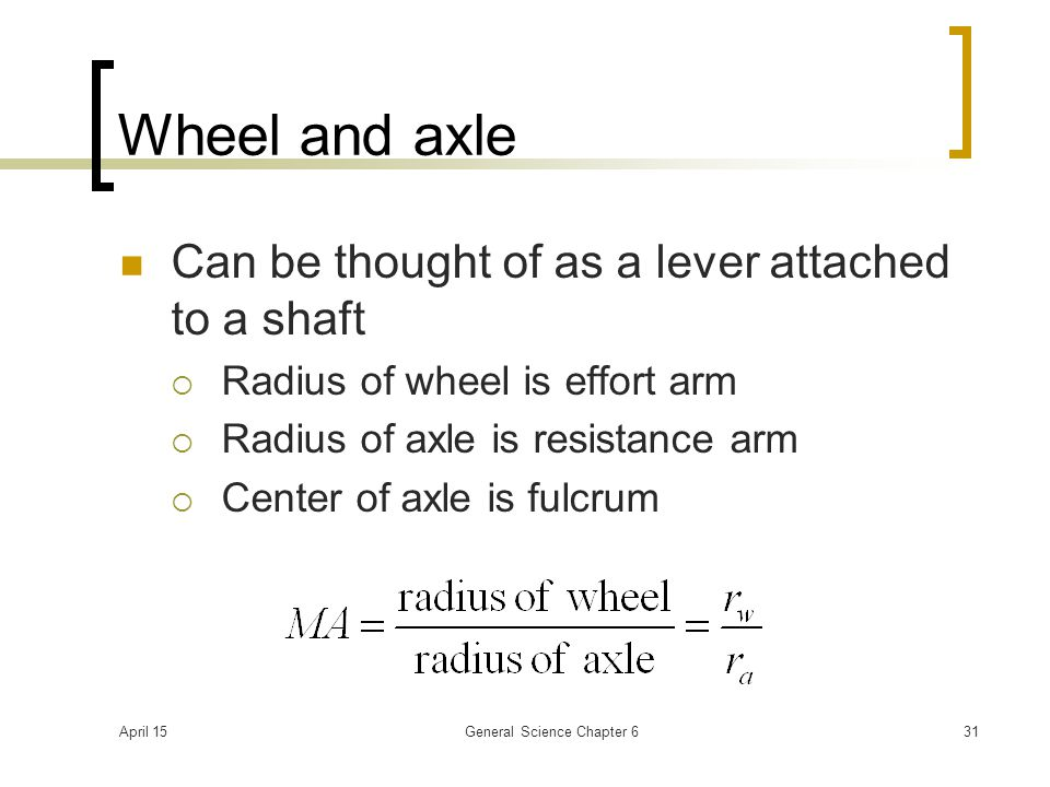 April 15General Science Chapter 631 Wheel and axle Can be thought of as a lever attached to a shaft  Radius of wheel is effort arm  Radius of axle is resistance arm  Center of axle is fulcrum
