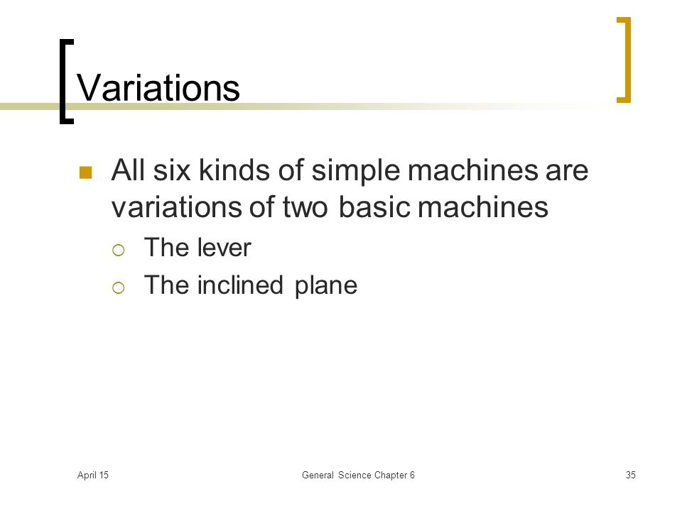 April 15General Science Chapter 635 Variations All six kinds of simple machines are variations of two basic machines  The lever  The inclined plane