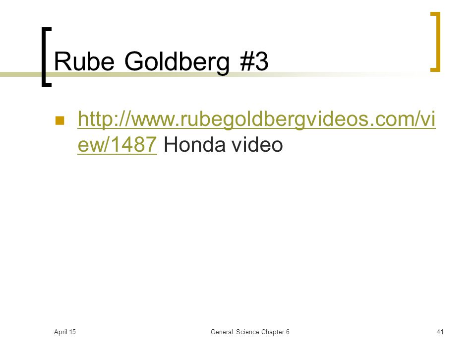 April 15General Science Chapter 641 Rube Goldberg #3 http://www.rubegoldbergvideos.com/vi ew/1487 Honda video http://www.rubegoldbergvideos.com/vi ew/