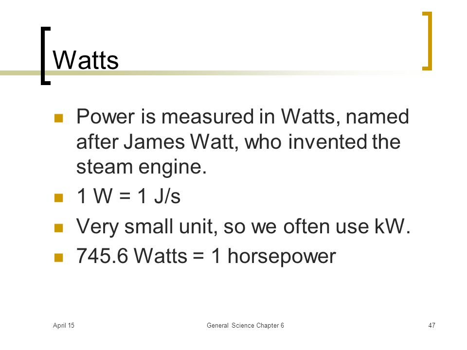 April 15General Science Chapter 647 Watts Power is measured in Watts, named after James Watt, who invented the steam engine. 1 W = 1 J/s Very small un