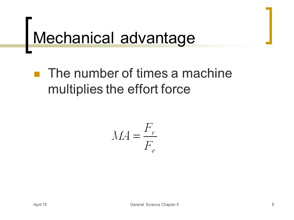 April 15General Science Chapter 68 Mechanical advantage The number of times a machine multiplies the effort force