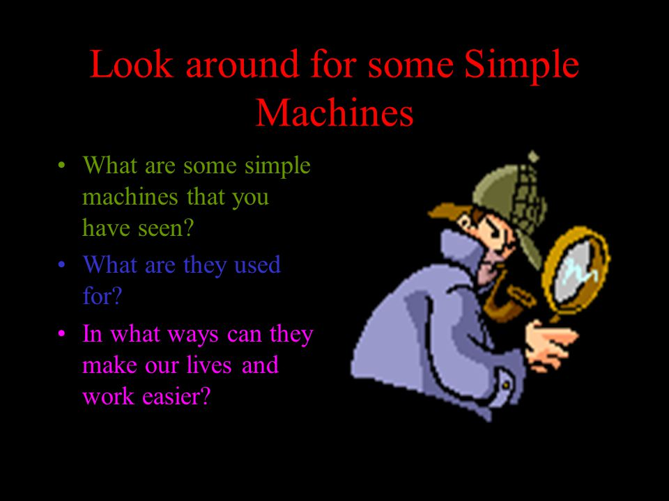 Look around for some Simple Machines What are some simple machines that you have seen.
