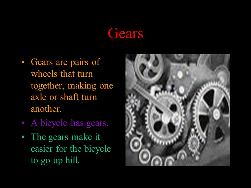 Gears Gears are pairs of wheels that turn together, making one axle or shaft turn another.