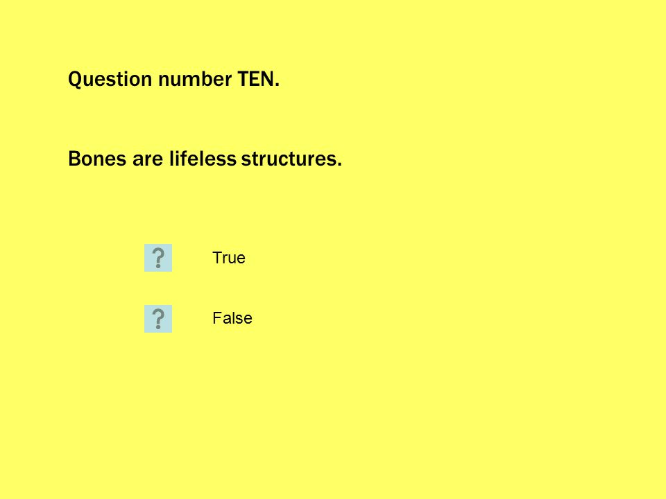 Question number TEN. Bones are lifeless structures. True False