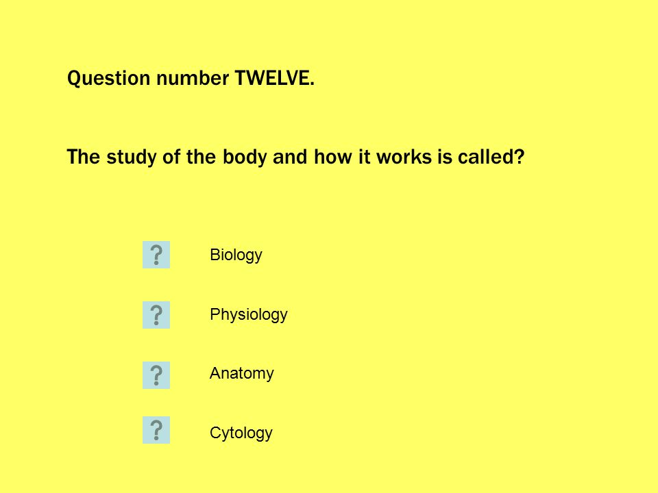 Question number TWELVE. The study of the body and how it works is called.