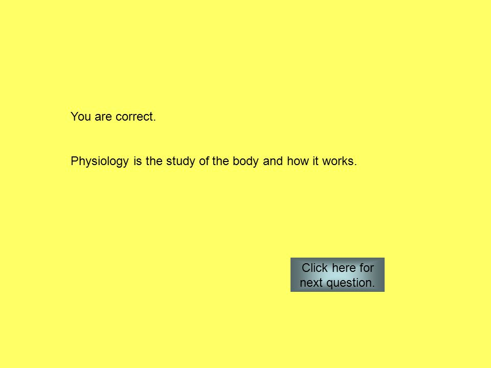 You are correct. Physiology is the study of the body and how it works.