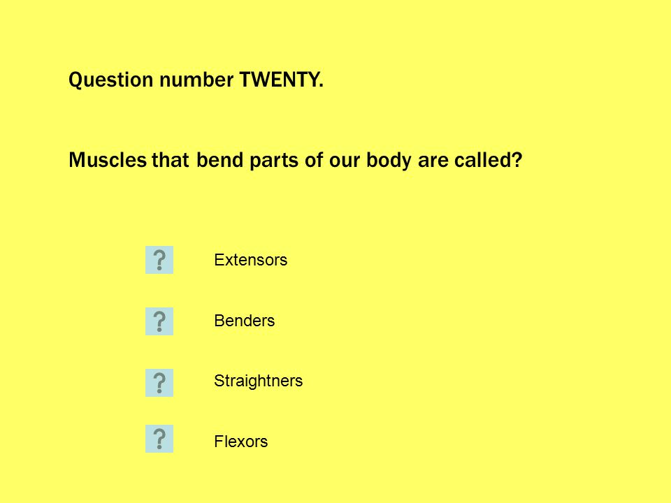 Question number TWENTY. Muscles that bend parts of our body are called.
