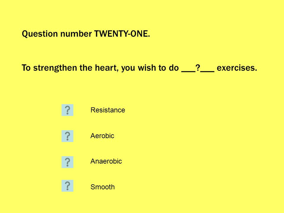 Question number TWENTY-ONE. To strengthen the heart, you wish to do ___?___ exercises.