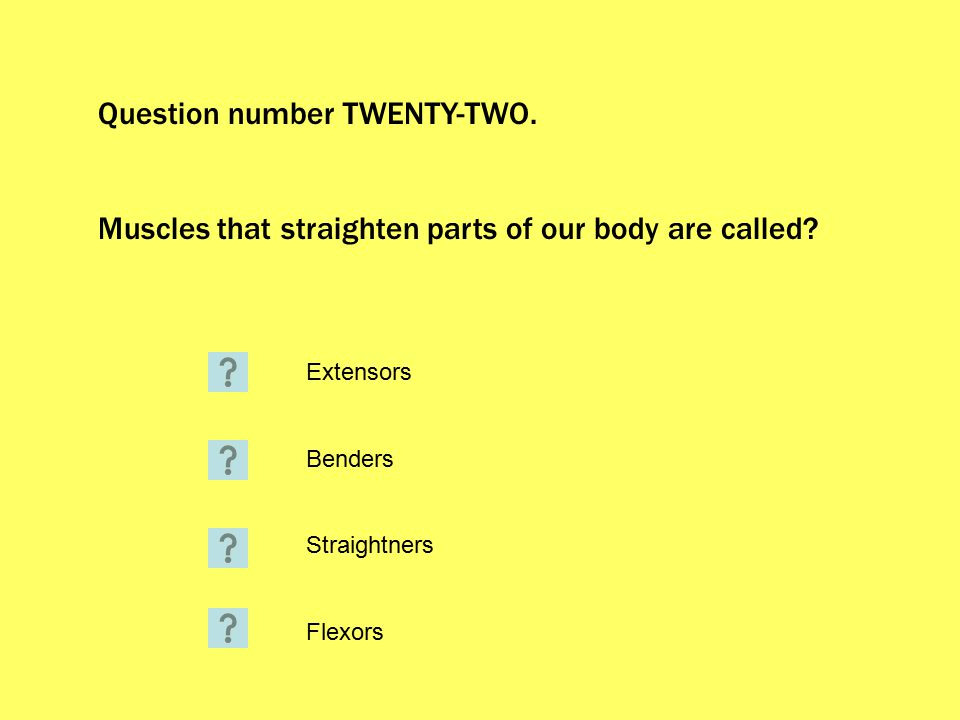 Question number TWENTY-TWO. Muscles that straighten parts of our body are called.
