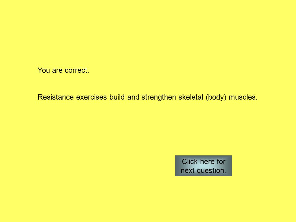 You are correct. Resistance exercises build and strengthen skeletal (body) muscles.