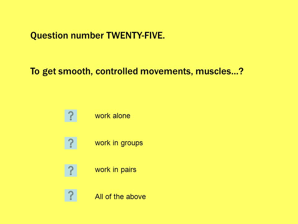 Question number TWENTY-FIVE. To get smooth, controlled movements, muscles….