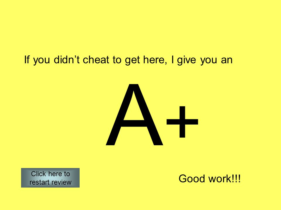 If you didn't cheat to get here, I give you an A+A+ Good work!!! Click here to restart review