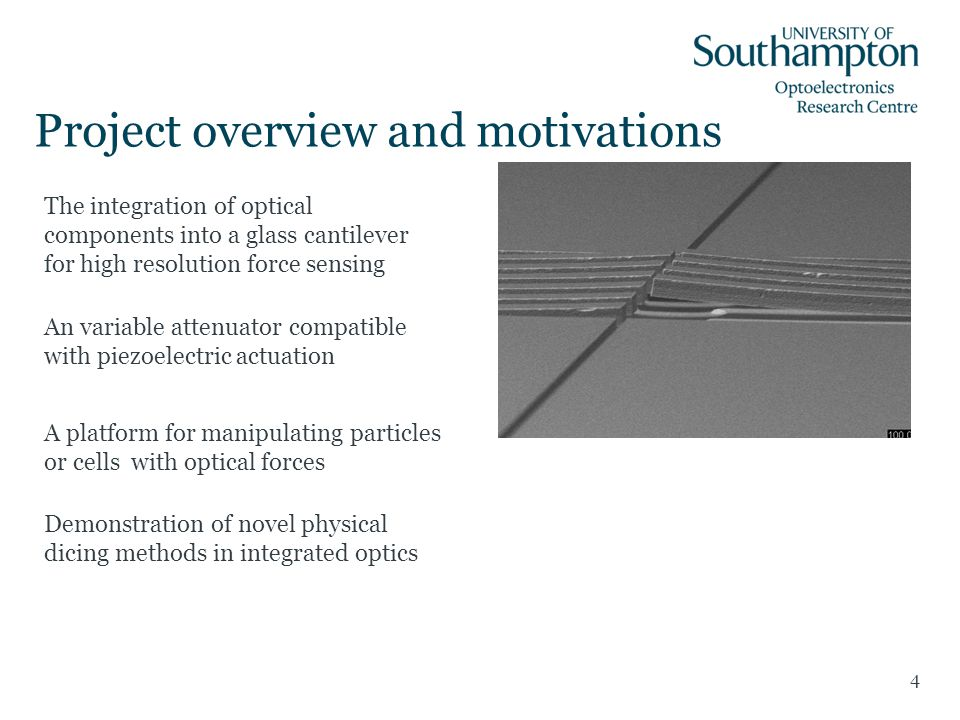 Project overview and motivations 4 The integration of optical components into a glass cantilever for high resolution force sensing An variable attenuator compatible with piezoelectric actuation A platform for manipulating particles or cells with optical forces Demonstration of novel physical dicing methods in integrated optics