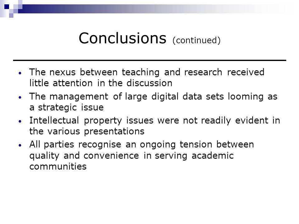 Conclusions (continued) The nexus between teaching and research received little attention in the discussion The management of large digital data sets looming as a strategic issue Intellectual property issues were not readily evident in the various presentations All parties recognise an ongoing tension between quality and convenience in serving academic communities