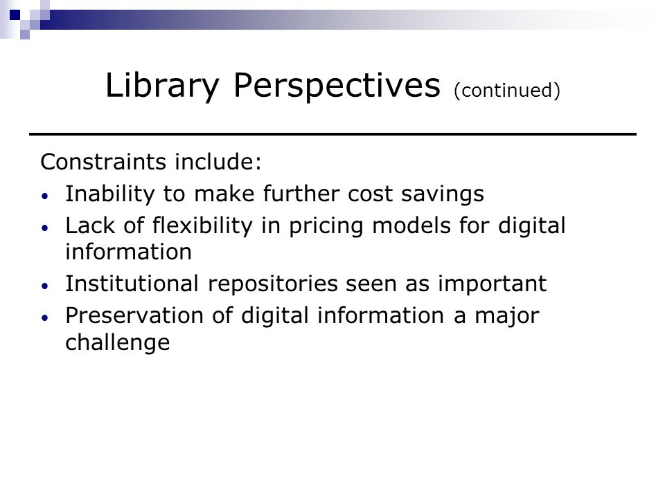 Library Perspectives (continued) Constraints include: Inability to make further cost savings Lack of flexibility in pricing models for digital information Institutional repositories seen as important Preservation of digital information a major challenge