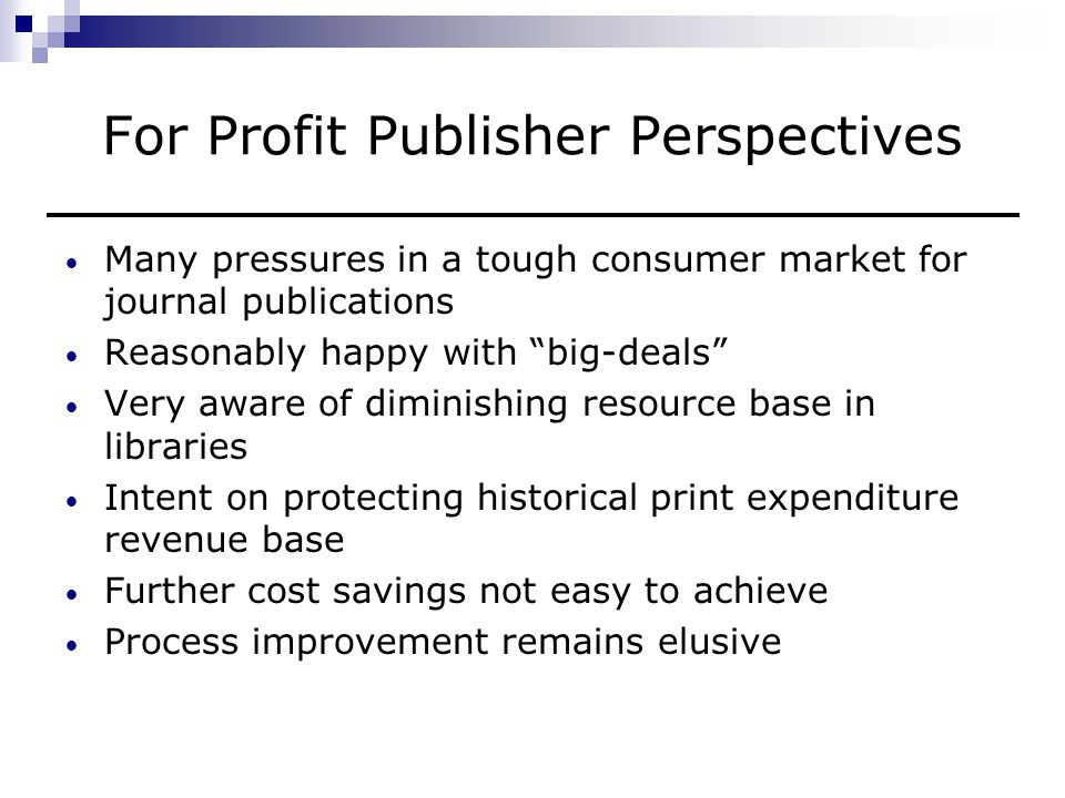 For Profit Publisher Perspectives (continued) Open access initiatives viewed as a major threat Google scholarly publication program viewed with caution and some scepticism Relationship to institutional repositories not yet understood In summary, business still good but under stress