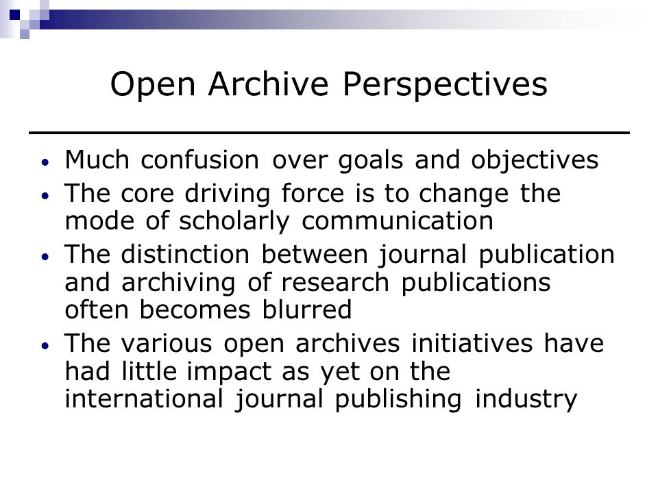 Open Archive Perspectives (continued) Credible business models yet to emerge Initiatives very often divorced from the research communities they hope to serve In spite of limitations, open archives initiative here-to-stay
