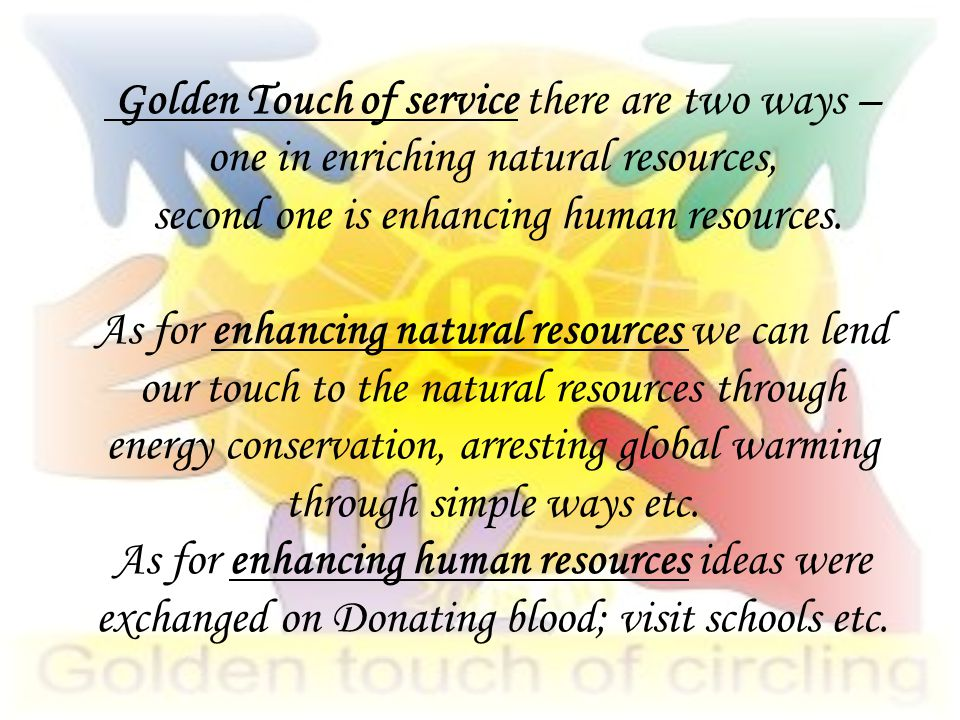 Golden Touch of service there are two ways – one in enriching natural resources, second one is enhancing human resources.